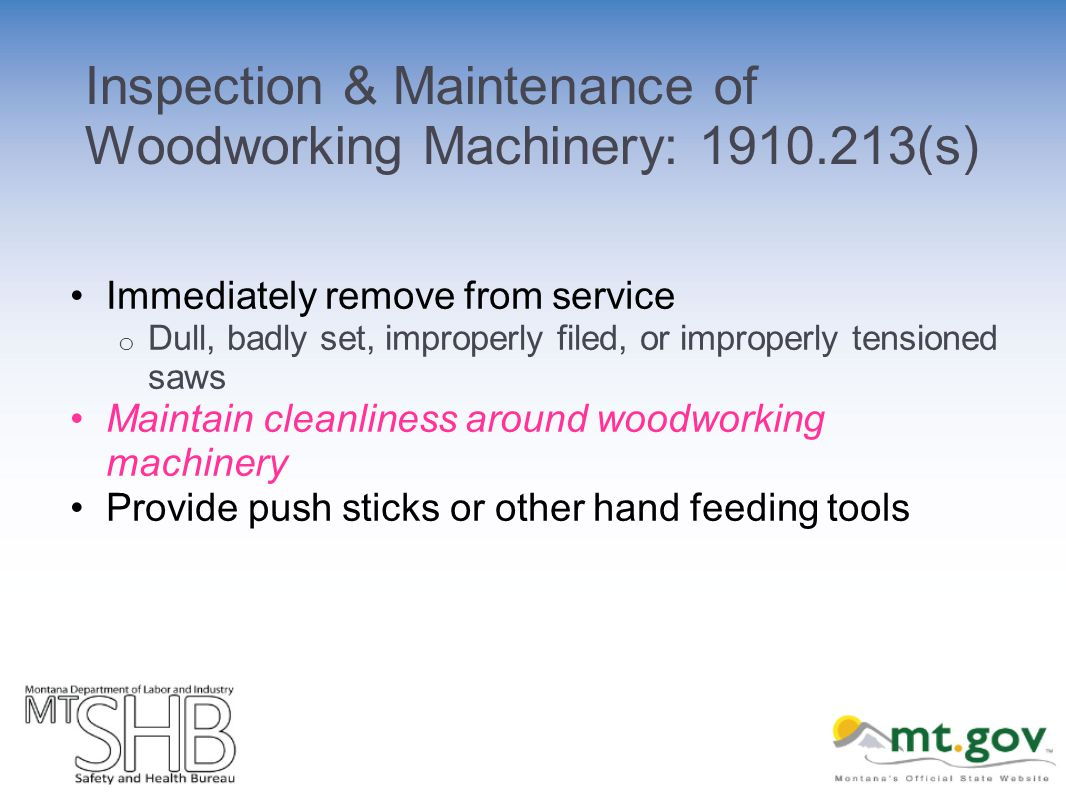 Inspection & Maintenance of Woodworking Machinery: (s) Immediately remove from service o Dull, badly set, improperly filed, or improperly tensioned saws Maintain cleanliness around woodworking machinery Provide push sticks or other hand feeding tools