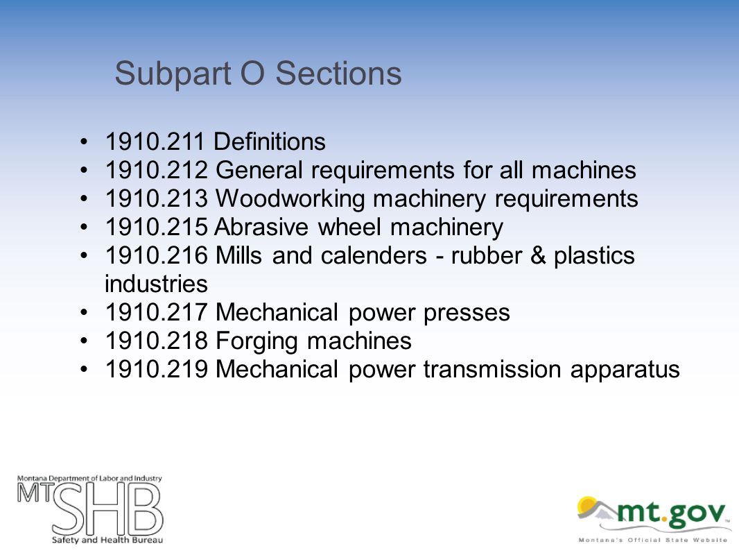 Subpart O Sections 1910.211 Definitions 1910.212 General requirements for all machines 1910.213 Woodworking machinery requirements 1910.215 Abrasive wheel machinery 1910.216 Mills and calenders - rubber & plastics industries 1910.217 Mechanical power presses 1910.218 Forging machines 1910.219 Mechanical power transmission apparatus
