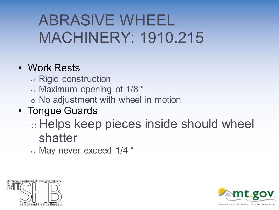 ABRASIVE WHEEL MACHINERY: 1910.215 Work Rests o Rigid construction o Maximum opening of 1/8 o No adjustment with wheel in motion Tongue Guards o Helps keep pieces inside should wheel shatter o May never exceed 1/4