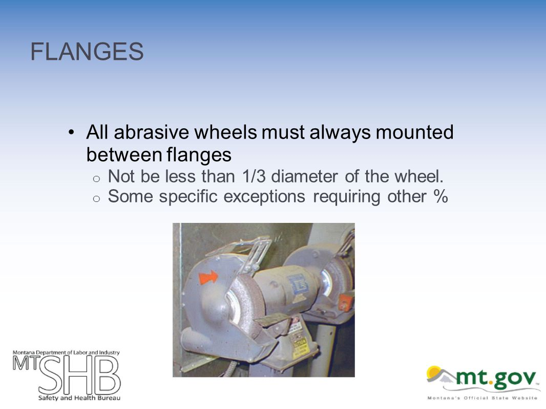 FLANGES All abrasive wheels must always mounted between flanges o Not be less than 1/3 diameter of the wheel. o Some specific exceptions requiring oth