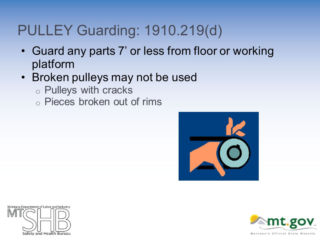 PULLEY Guarding: 1910.219(d) Guard any parts 7 or less from floor or working platform Broken pulleys may not be used o Pulleys with cracks o Pieces broken out of rims