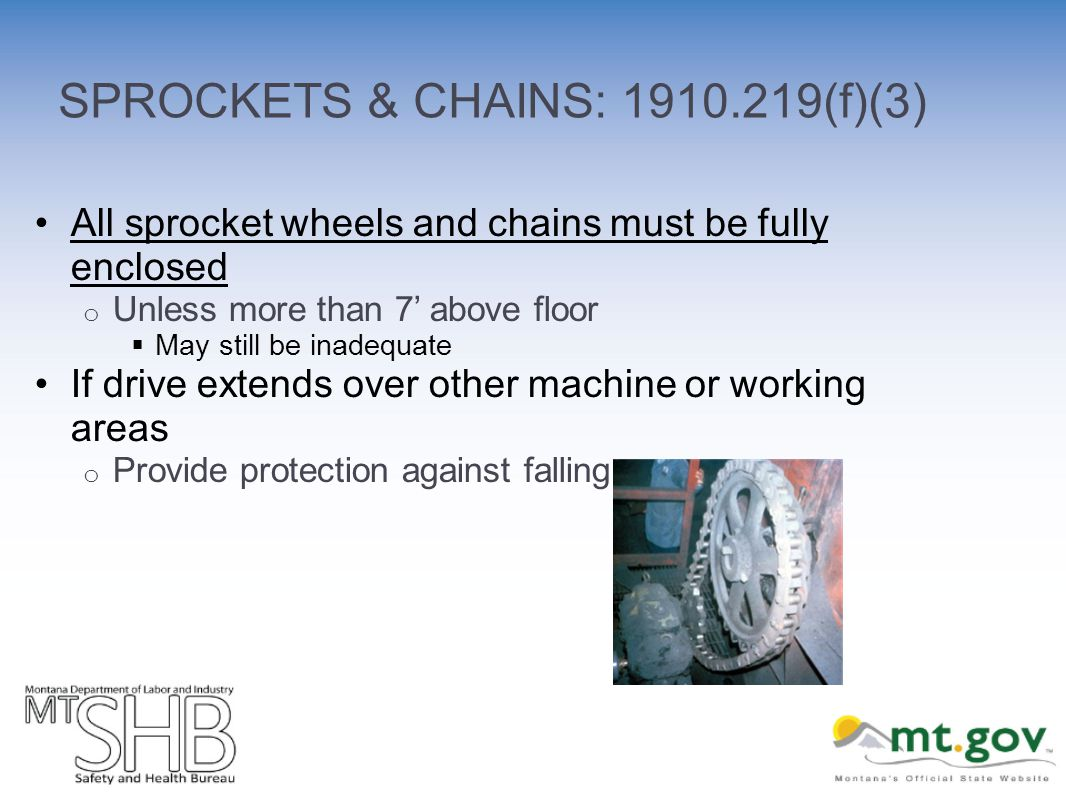 SPROCKETS & CHAINS: 1910.219(f)(3) All sprocket wheels and chains must be fully enclosed o Unless more than 7 above floor May still be inadequate If drive extends over other machine or working areas o Provide protection against falling