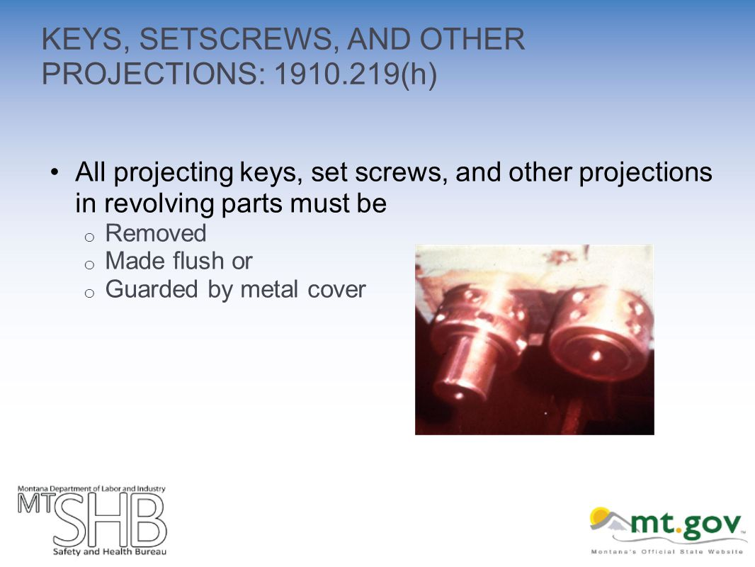 KEYS, SETSCREWS, AND OTHER PROJECTIONS: 1910.219(h) All projecting keys, set screws, and other projections in revolving parts must be o Removed o Made flush or o Guarded by metal cover