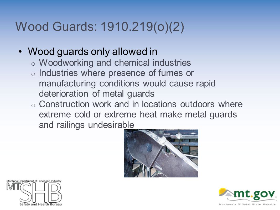 Wood Guards: 1910.219(o)(2) Wood guards only allowed in o Woodworking and chemical industries o Industries where presence of fumes or manufacturing conditions would cause rapid deterioration of metal guards o Construction work and in locations outdoors where extreme cold or extreme heat make metal guards and railings undesirable