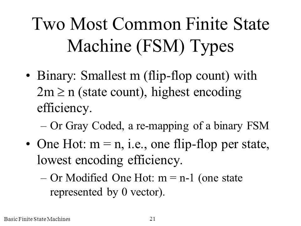 Basic Finite State Machines 21 Two Most Common Finite State Machine (FSM) Types Binary: Smallest m (flip-flop count) with 2m n (state count), highest
