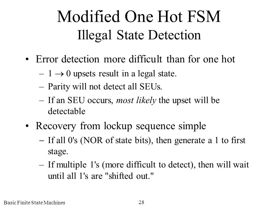 Basic Finite State Machines 28 Modified One Hot FSM Illegal State Detection Error detection more difficult than for one hot –1 0 upsets result in a legal state.
