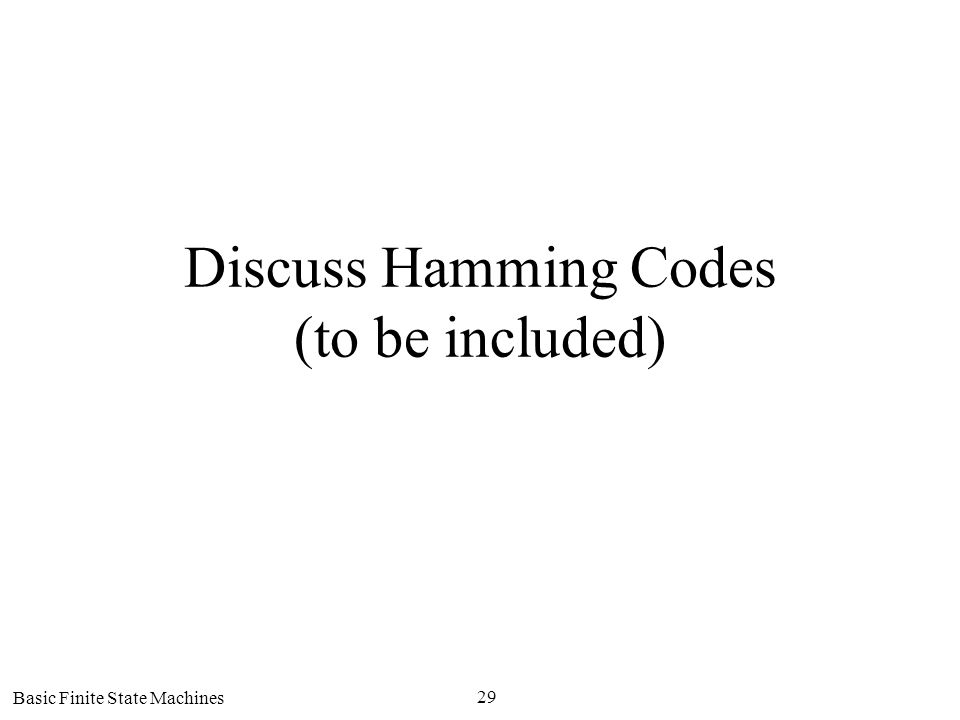 Basic Finite State Machines 29 Discuss Hamming Codes (to be included)