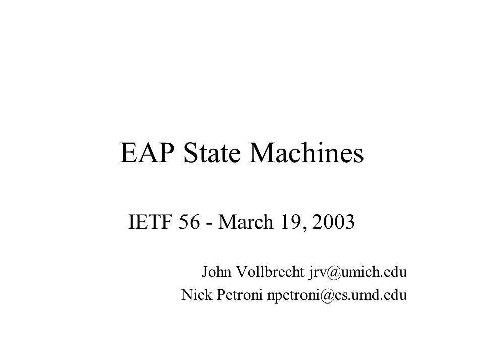 EAP State Machines IETF 56 - March 19, 2003 John Vollbrecht jrv@umich.edu Nick Petroni npetroni@cs.umd.edu