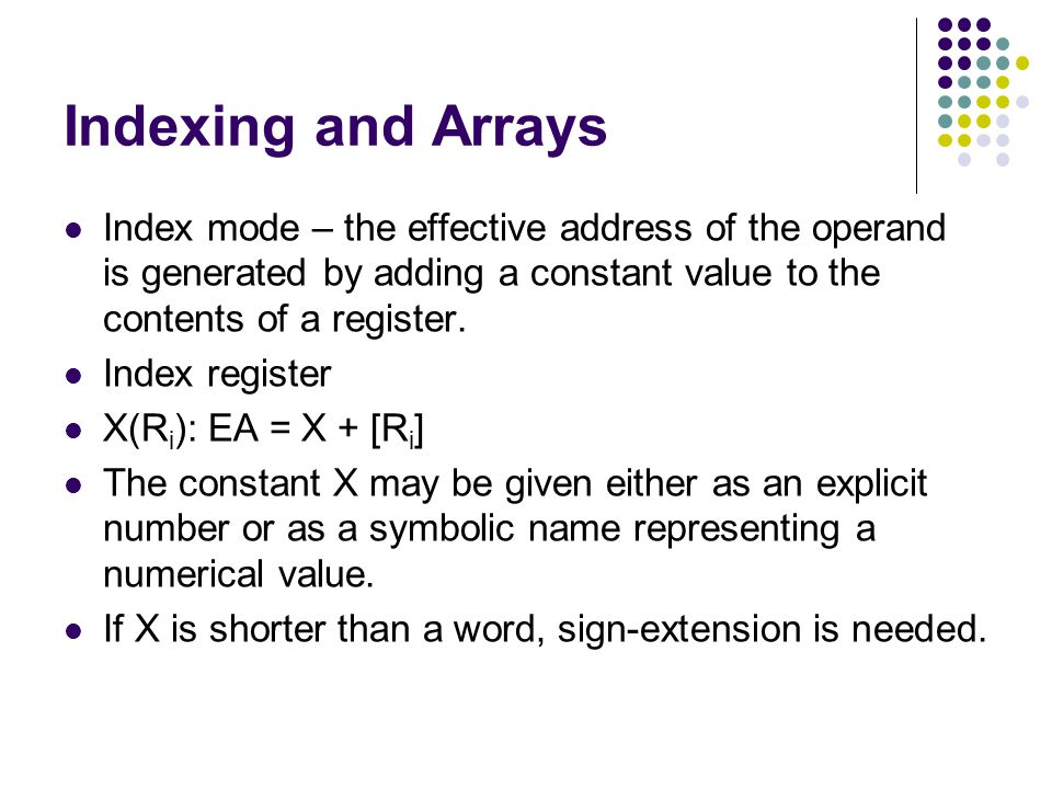 Indexing and Arrays Index mode – the effective address of the operand is generated by adding a constant value to the contents of a register.