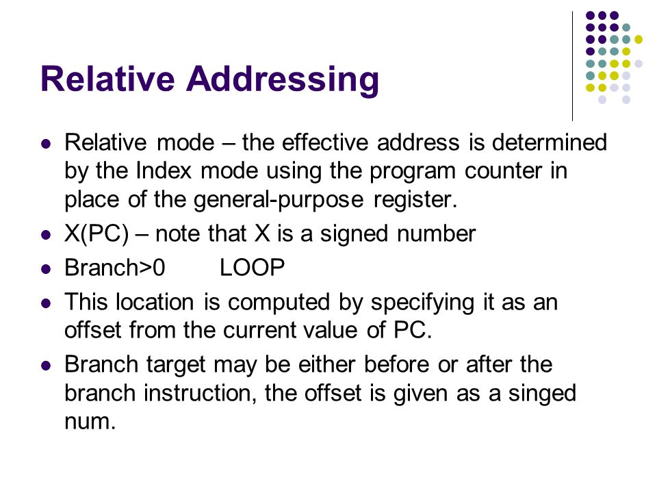 Relative Addressing Relative mode – the effective address is determined by the Index mode using the program counter in place of the general-purpose register.