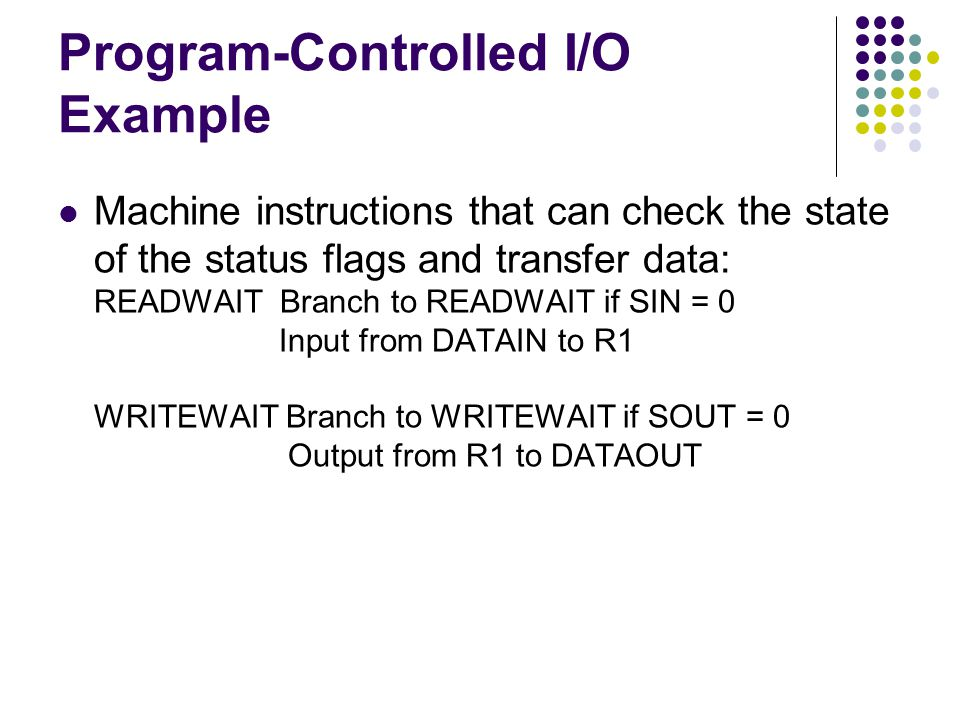 Program-Controlled I/O Example Machine instructions that can check the state of the status flags and transfer data: READWAIT Branch to READWAIT if SIN = 0 Input from DATAIN to R1 WRITEWAIT Branch to WRITEWAIT if SOUT = 0 Output from R1 to DATAOUT