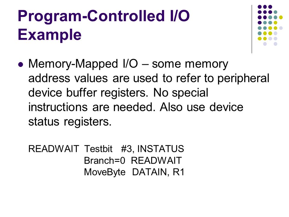 Program-Controlled I/O Example Memory-Mapped I/O – some memory address values are used to refer to peripheral device buffer registers.