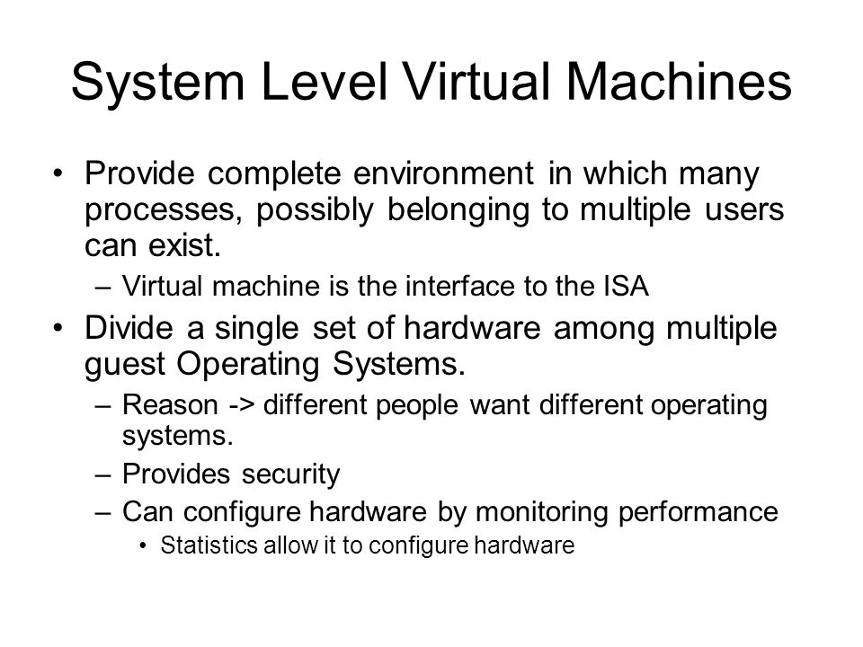 System Level Virtual Machines Provide complete environment in which many processes, possibly belonging to multiple users can exist.