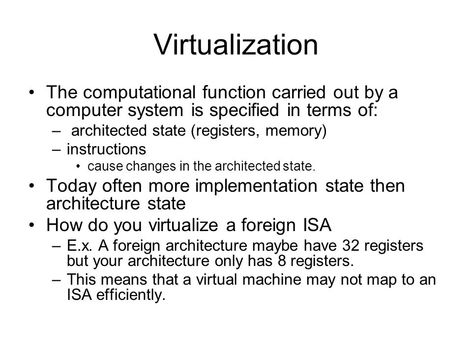 Virtualization The computational function carried out by a computer system is specified in terms of: – architected state (registers, memory) –instructions cause changes in the architected state.