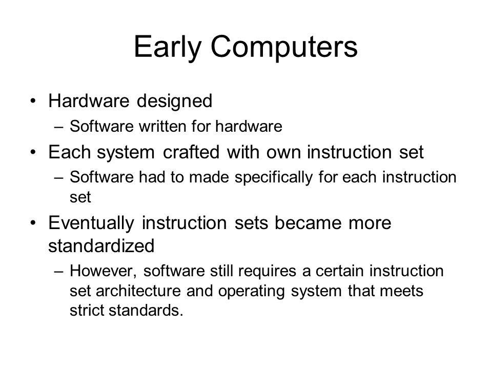 Early Computers Hardware designed –Software written for hardware Each system crafted with own instruction set –Software had to made specifically for each instruction set Eventually instruction sets became more standardized –However, software still requires a certain instruction set architecture and operating system that meets strict standards.