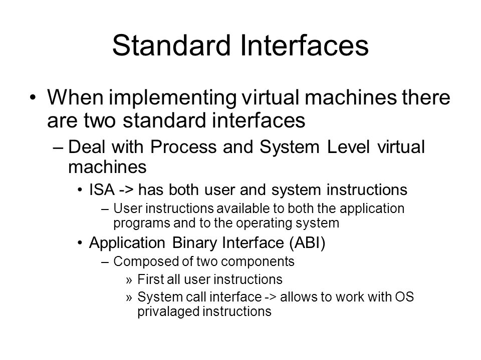 Standard Interfaces When implementing virtual machines there are two standard interfaces –Deal with Process and System Level virtual machines ISA -> has both user and system instructions –User instructions available to both the application programs and to the operating system Application Binary Interface (ABI) –Composed of two components »First all user instructions »System call interface -> allows to work with OS privalaged instructions