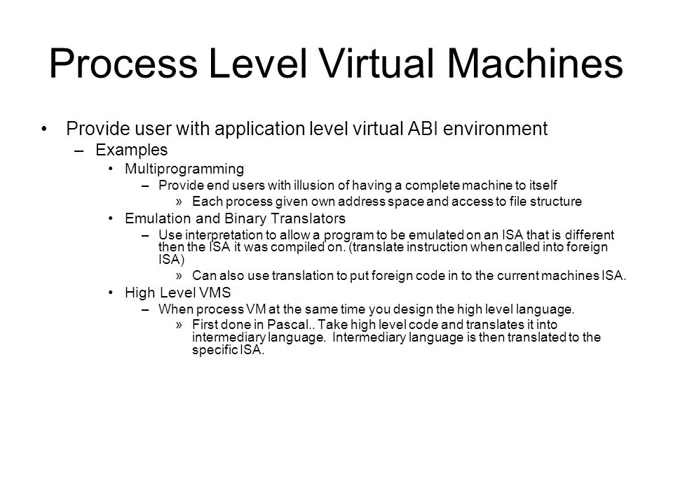 Process Level Virtual Machines Provide user with application level virtual ABI environment –Examples Multiprogramming –Provide end users with illusion of having a complete machine to itself »Each process given own address space and access to file structure Emulation and Binary Translators –Use interpretation to allow a program to be emulated on an ISA that is different then the ISA it was compiled on.