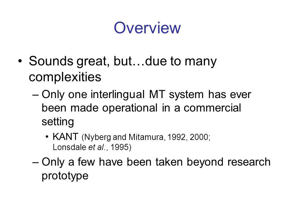 Overview Sounds great, but…due to many complexities –Only one interlingual MT system has ever been made operational in a commercial setting KANT (Nyberg and Mitamura, 1992, 2000; Lonsdale et al., 1995) –Only a few have been taken beyond research prototype