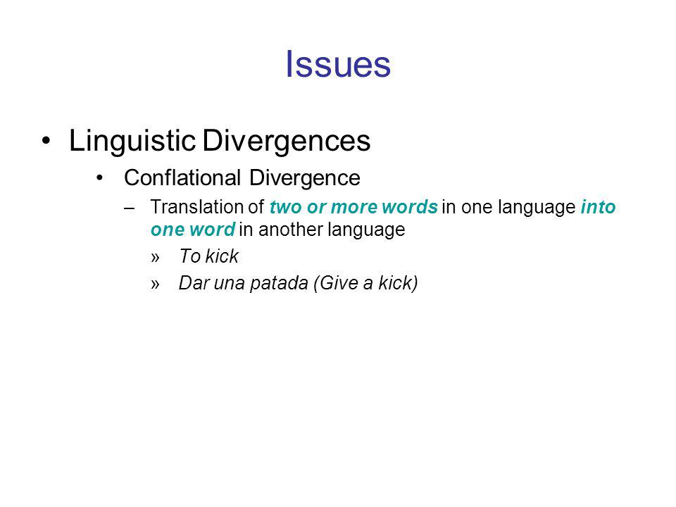 Issues Linguistic Divergences Conflational Divergence –Translation of two or more words in one language into one word in another language »To kick »Dar una patada (Give a kick)