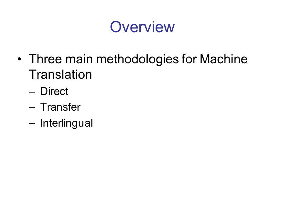 Overview Three main methodologies for Machine Translation –Direct –Transfer –Interlingual