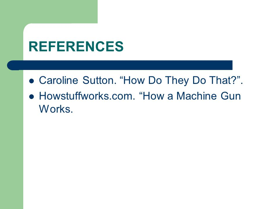 REFERENCES Caroline Sutton. How Do They Do That . Howstuffworks.com. How a Machine Gun Works.