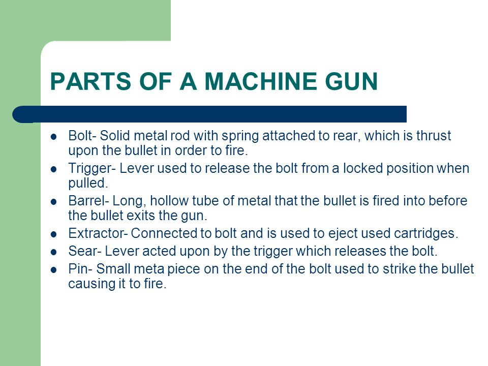 PARTS OF A MACHINE GUN Bolt- Solid metal rod with spring attached to rear, which is thrust upon the bullet in order to fire.