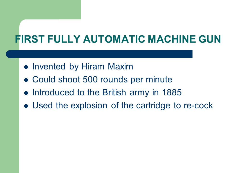 FIRST FULLY AUTOMATIC MACHINE GUN Invented by Hiram Maxim Could shoot 500 rounds per minute Introduced to the British army in 1885 Used the explosion of the cartridge to re-cock