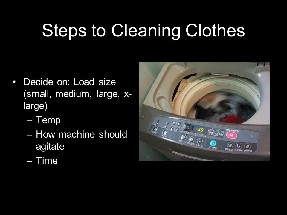 Steps to Cleaning Clothes Fill tub with clothes; Fills with water; Agitator starts to spin; After agitating – Drains water –Spins clothes –Refills; agitates more –Drains – Spins more.