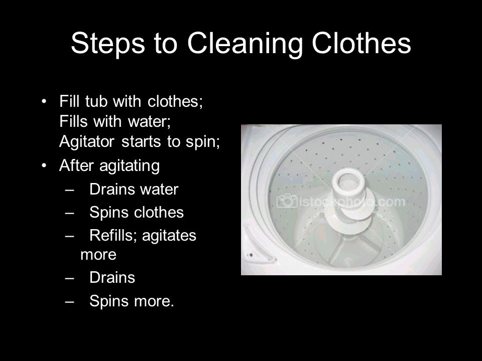 Steps to Cleaning Clothes Fill tub with clothes; Fills with water; Agitator starts to spin; After agitating – Drains water –Spins clothes –Refills; ag
