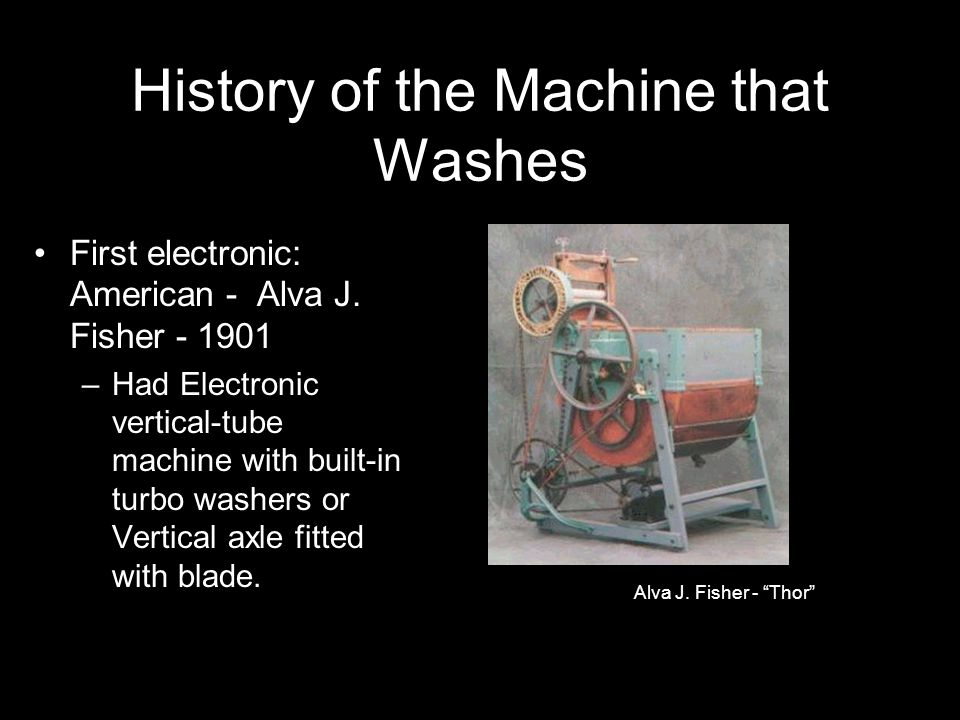 History of the Machine that Washes First electronic: American - Alva J. Fisher - 1901 –Had Electronic vertical-tube machine with built-in turbo washer