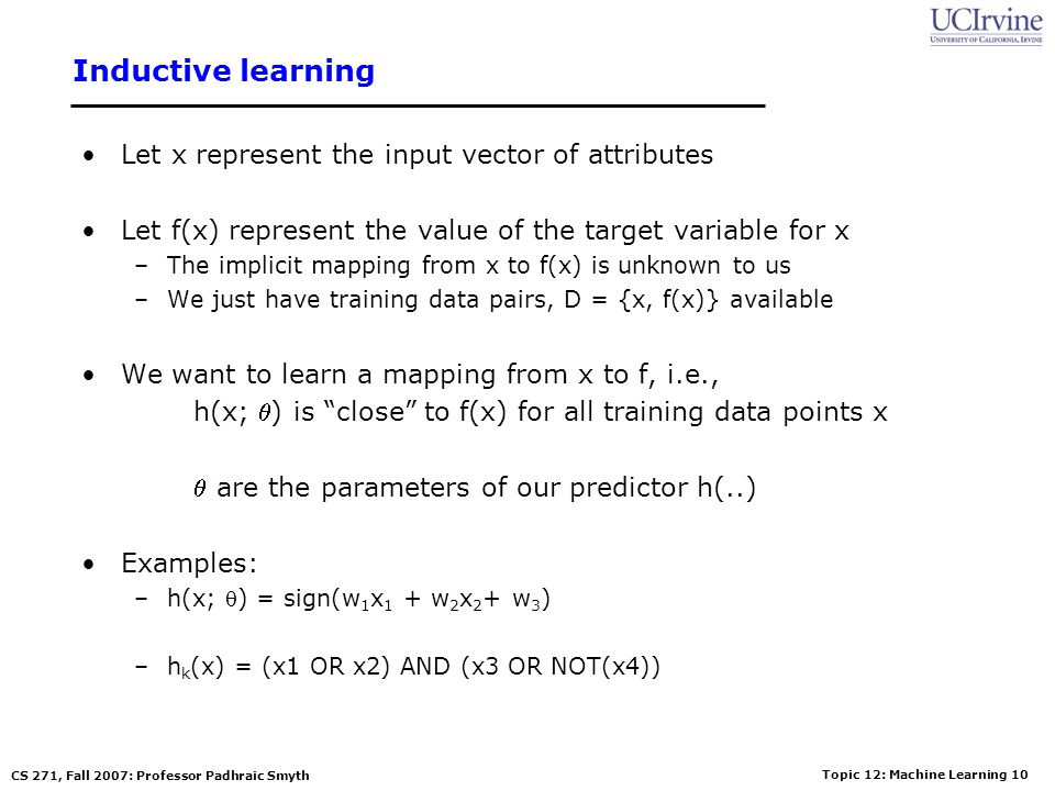 Topic 12: Machine Learning 9 CS 271, Fall 2007: Professor Padhraic Smyth Terminology Attributes –Also known as features, variables, independent variab