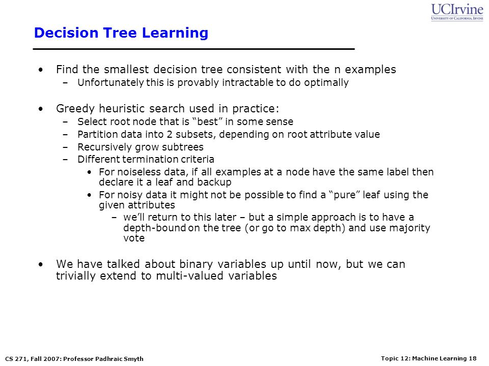 Topic 12: Machine Learning 17 CS 271, Fall 2007: Professor Padhraic Smyth Decision Tree Representations Trees can be very inefficient for certain type
