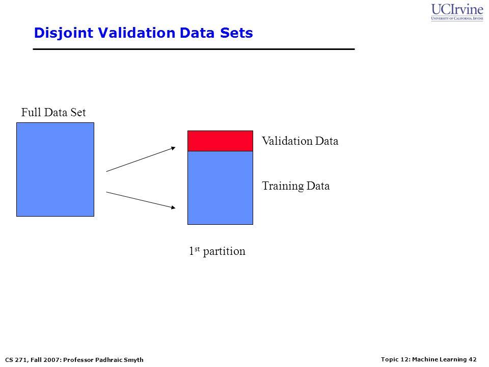 Topic 12: Machine Learning 41 CS 271, Fall 2007: Professor Padhraic Smyth The v-fold Cross-Validation Method Why just choose one particular 90/10 spli