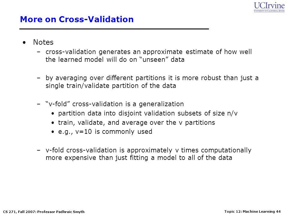 Topic 12: Machine Learning 43 CS 271, Fall 2007: Professor Padhraic Smyth Disjoint Validation Data Sets Full Data Set Training Data Validation Data Va