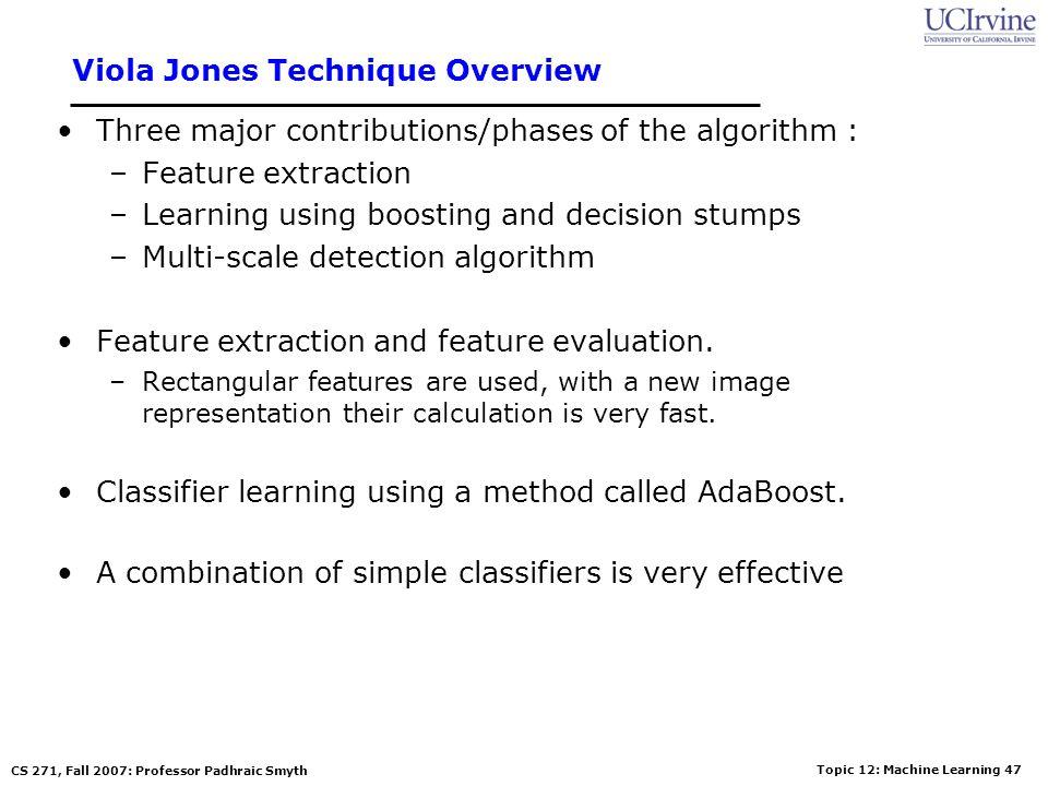 Topic 12: Machine Learning 46 CS 271, Fall 2007: Professor Padhraic Smyth Viola-Jones Face Detection Algorithm Overview : –Viola Jones technique overv