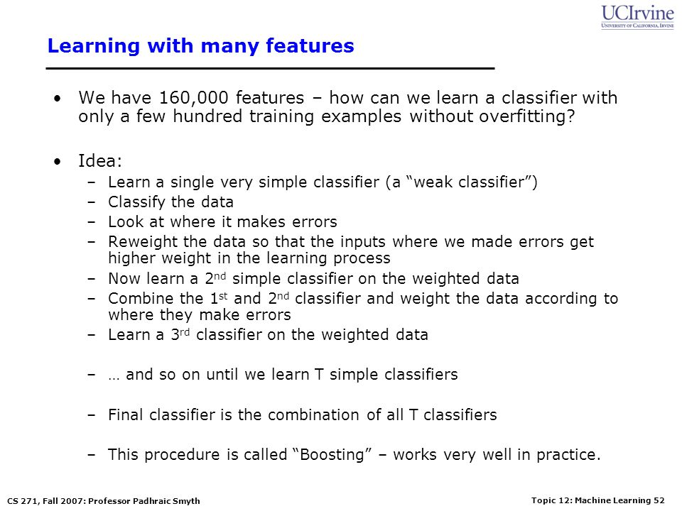 Topic 12: Machine Learning 51 CS 271, Fall 2007: Professor Padhraic Smyth Feature Extraction Features are extracted from sub windows of a sample image