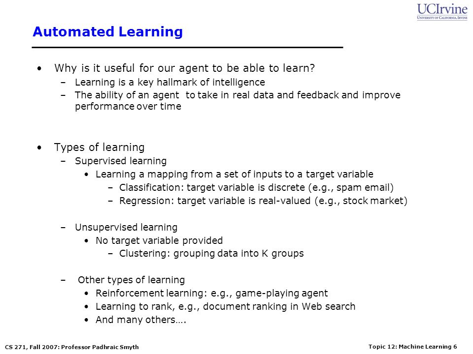 Topic 12: Machine Learning 5 CS 271, Fall 2007: Professor Padhraic Smyth Outline Different types of learning problems Different types of learning algo
