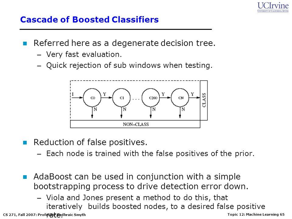 Topic 12: Machine Learning 64 CS 271, Fall 2007: Professor Padhraic Smyth A Cascade of Classifiers