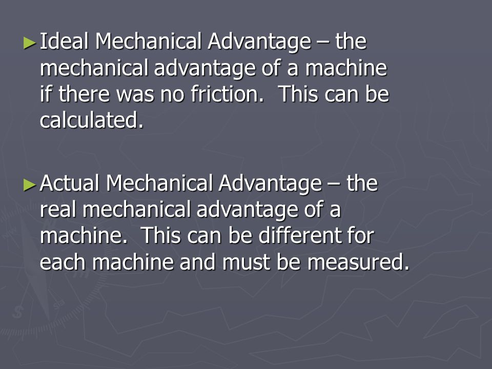 Ideal Mechanical Advantage – the mechanical advantage of a machine if there was no friction.