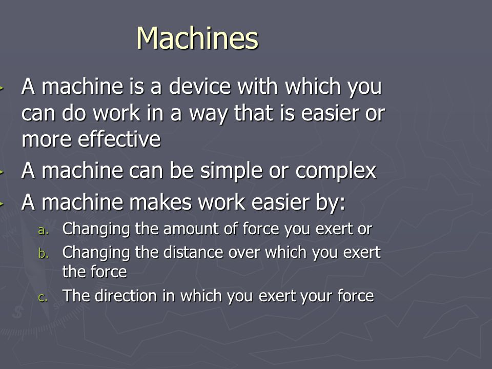Machines A machine is a device with which you can do work in a way that is easier or more effective A machine is a device with which you can do work in a way that is easier or more effective A machine can be simple or complex A machine can be simple or complex A machine makes work easier by: A machine makes work easier by: a.