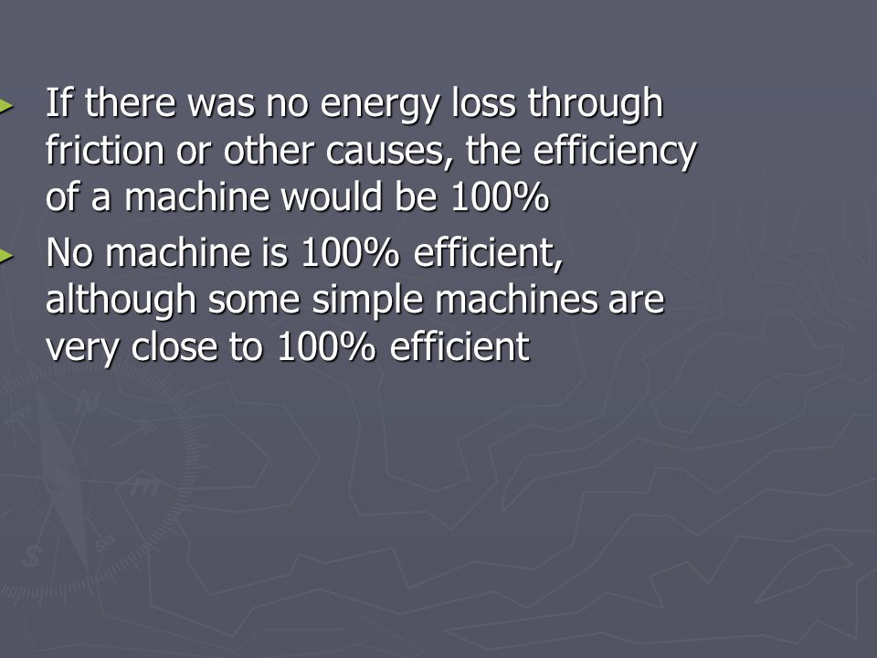 If there was no energy loss through friction or other causes, the efficiency of a machine would be 100% If there was no energy loss through friction or other causes, the efficiency of a machine would be 100% No machine is 100% efficient, although some simple machines are very close to 100% efficient No machine is 100% efficient, although some simple machines are very close to 100% efficient
