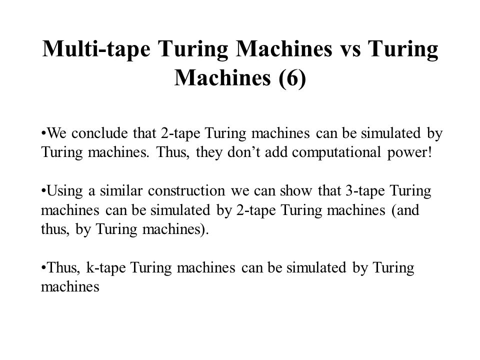 Multi-tape Turing Machines vs Turing Machines (6) We conclude that 2-tape Turing machines can be simulated by Turing machines.