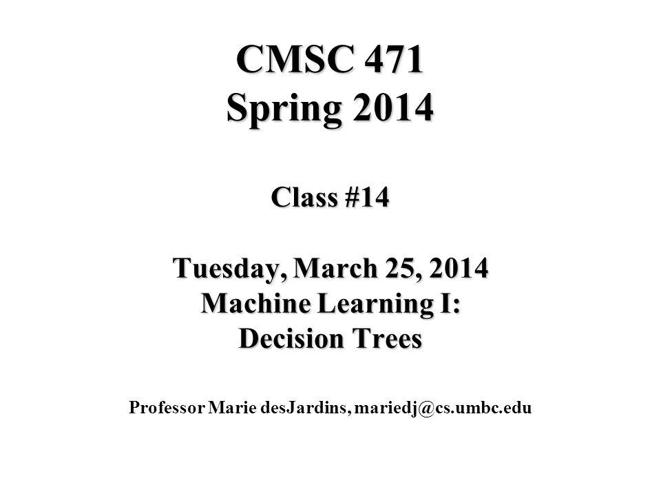 CMSC 471 Spring 2014 Class #14 Tuesday, March 25, 2014 Machine Learning I: Decision Trees Professor Marie desJardins, mariedj@cs.umbc.edu