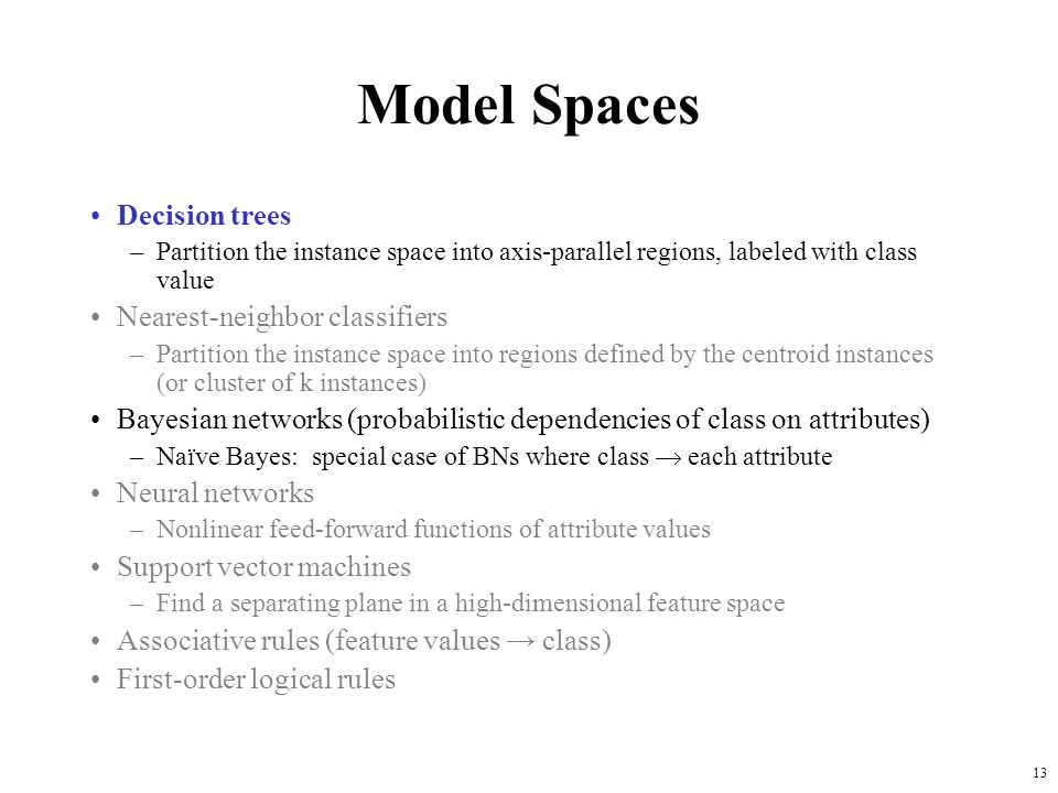 13 Model Spaces Decision trees –Partition the instance space into axis-parallel regions, labeled with class value Nearest-neighbor classifiers –Partit