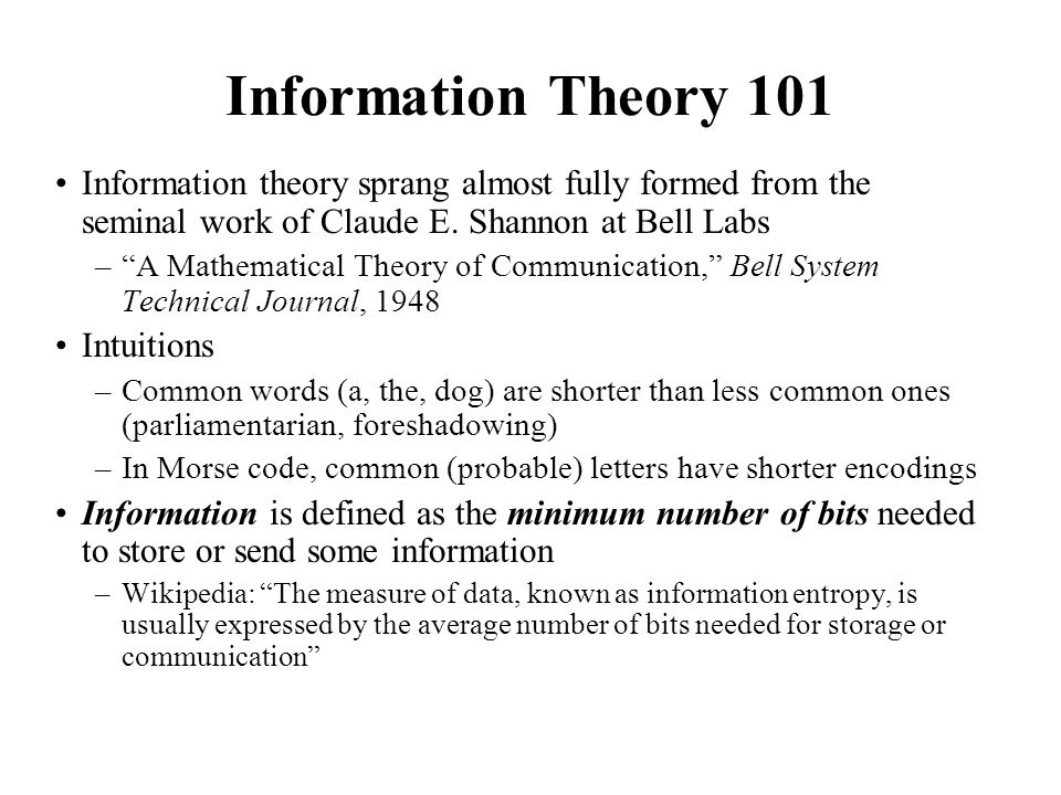 Information Theory 101 Information theory sprang almost fully formed from the seminal work of Claude E. Shannon at Bell Labs –A Mathematical Theory of