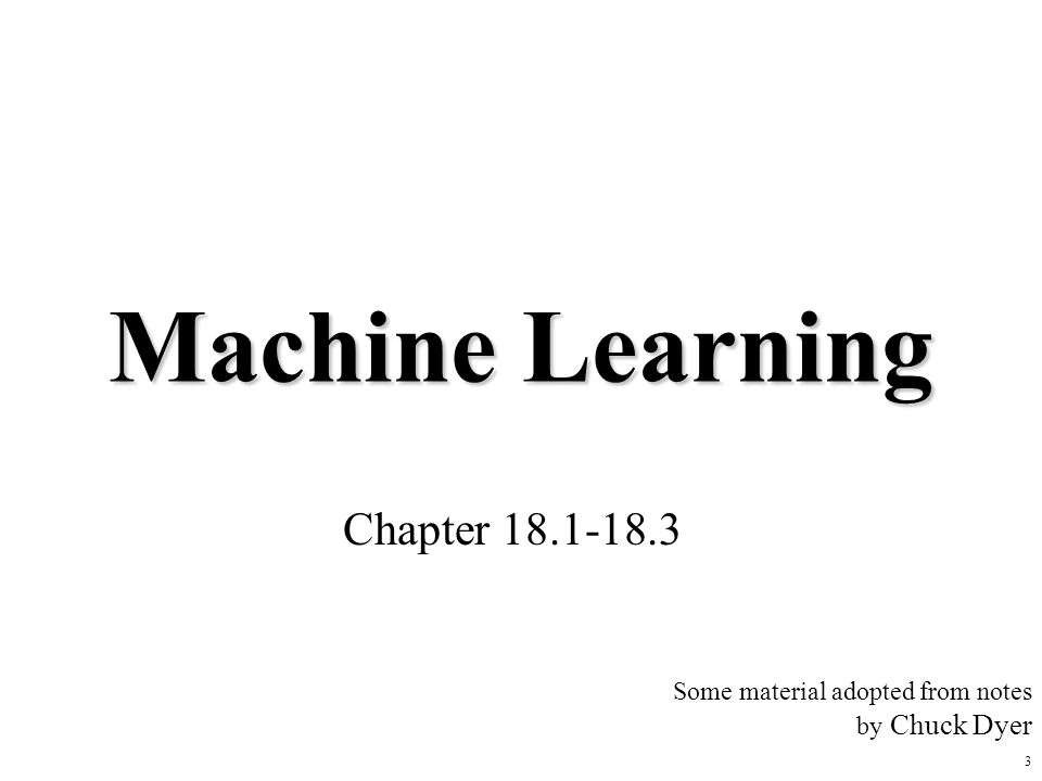 3 Machine Learning Chapter 18.1-18.3 Some material adopted from notes by Chuck Dyer