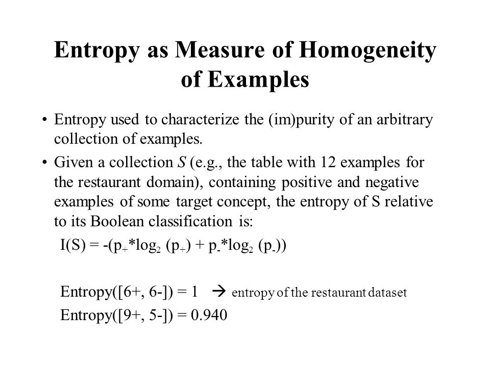 Entropy as Measure of Homogeneity of Examples Entropy used to characterize the (im)purity of an arbitrary collection of examples. Given a collection S