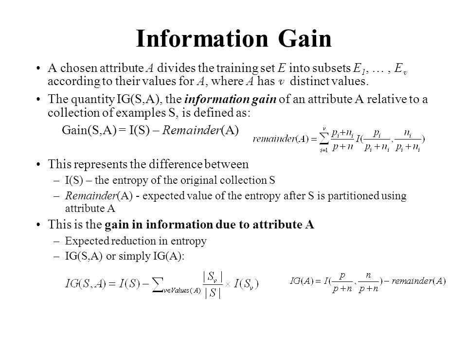 Information Gain A chosen attribute A divides the training set E into subsets E 1, …, E v according to their values for A, where A has v distinct valu