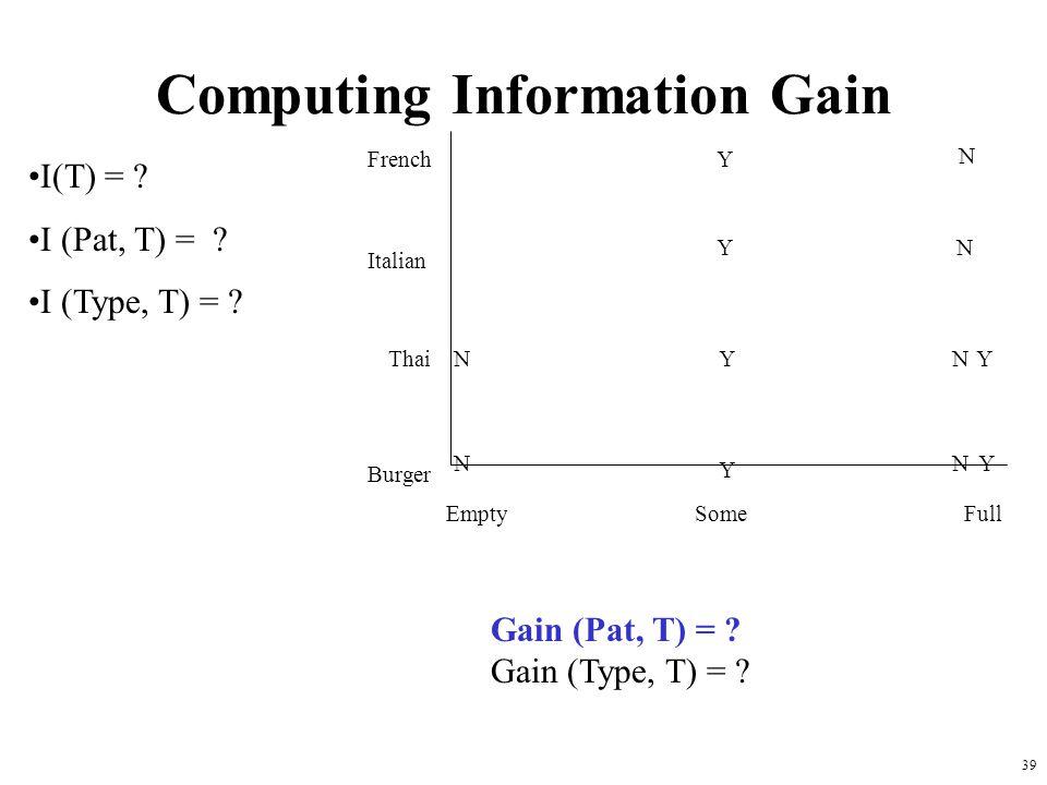 39 Computing Information Gain French Italian Thai Burger Empty Some Full Y Y Y Y Y YN N N N N N I(T) = ? I (Pat, T) = ? I (Type, T) = ? Gain (Pat, T)