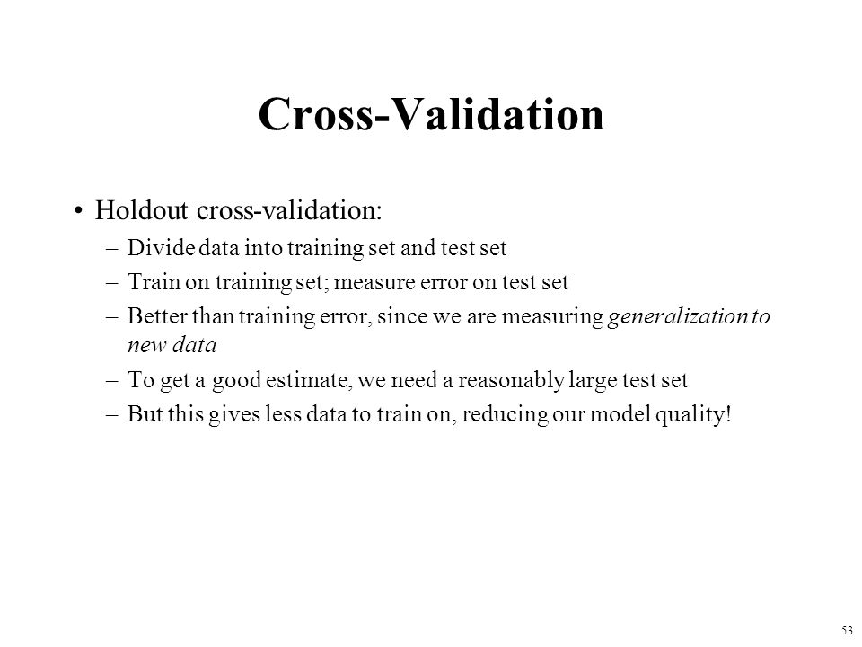Cross-Validation Holdout cross-validation: –Divide data into training set and test set –Train on training set; measure error on test set –Better than